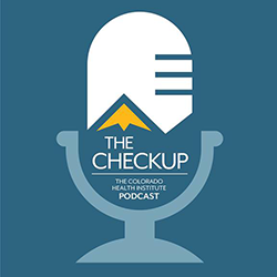 The Checkup: The Colorado Health Institute Podcast